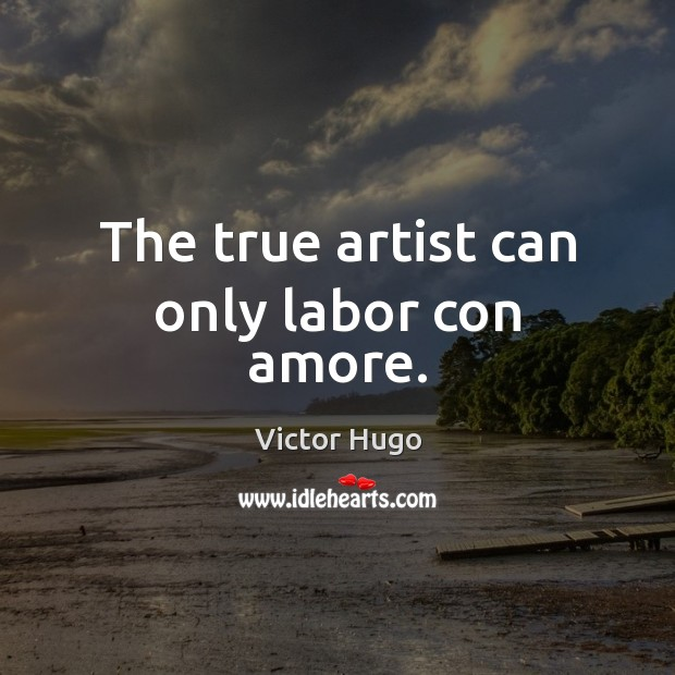 The true artist can only labor con amore. Victor Hugo Picture Quote