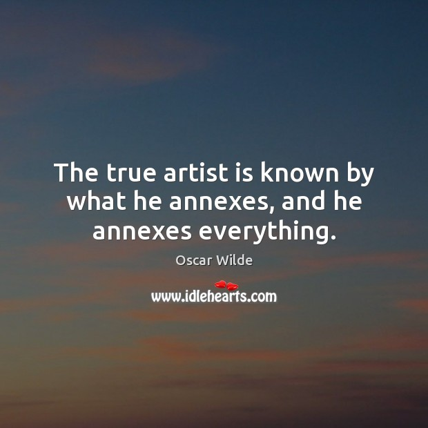 The true artist is known by what he annexes, and he annexes everything. Oscar Wilde Picture Quote