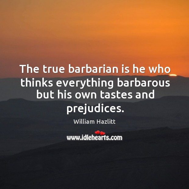 Image, The true barbarian is he who thinks everything barbarous but his own tastes and prejudices.
