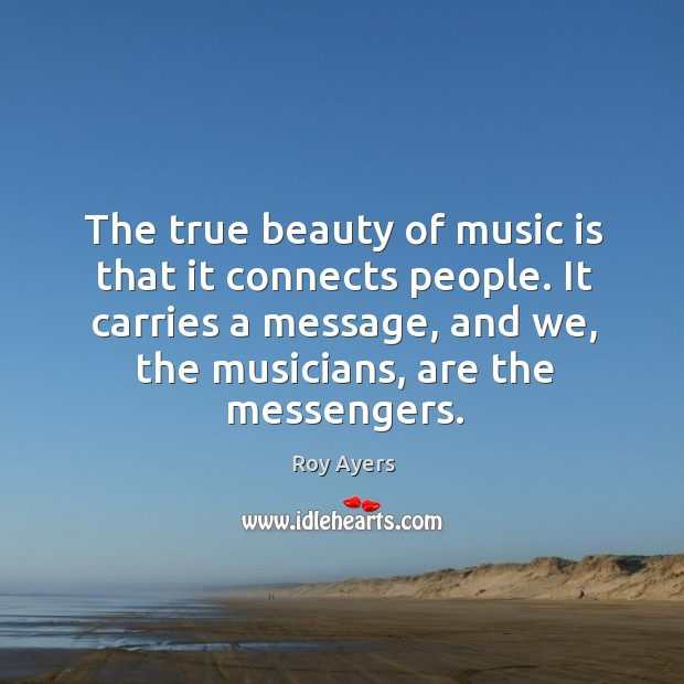 The true beauty of music is that it connects people. It carries a message, and we, the musicians, are the messengers. Image