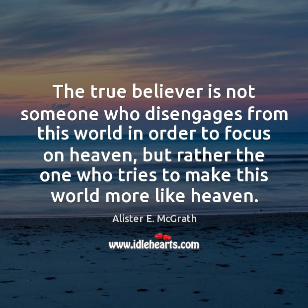 The true believer is not someone who disengages from this world in Alister E. McGrath Picture Quote