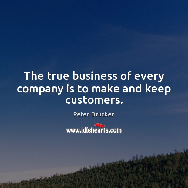 The true business of every company is to make and keep customers. Image