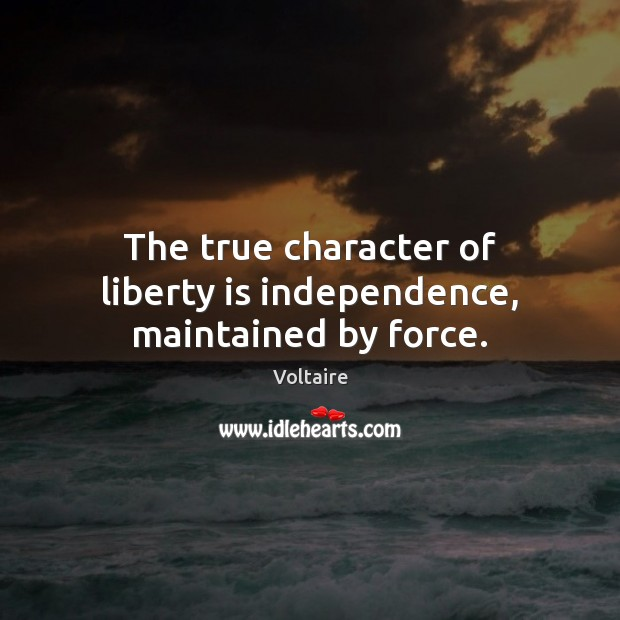 Image, The true character of liberty is independence, maintained by force.