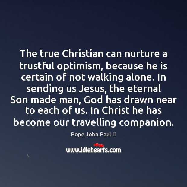 The true Christian can nurture a trustful optimism, because he is certain Pope John Paul II Picture Quote