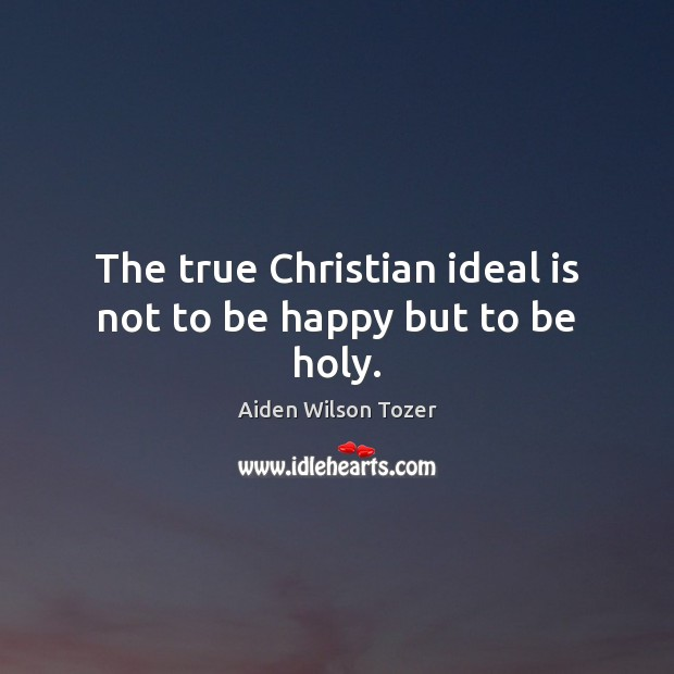 Image, The true Christian ideal is not to be happy but to be holy.