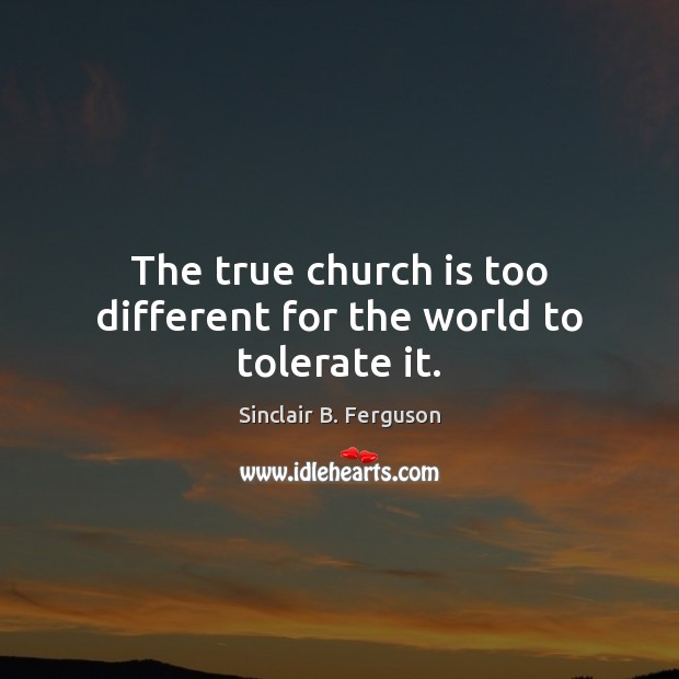 The true church is too different for the world to tolerate it. Sinclair B. Ferguson Picture Quote