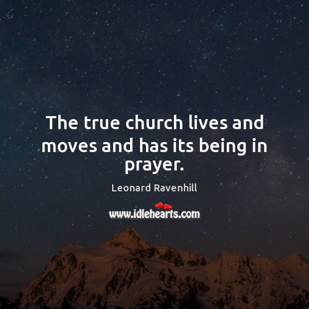 The true church lives and moves and has its being in prayer. Leonard Ravenhill Picture Quote