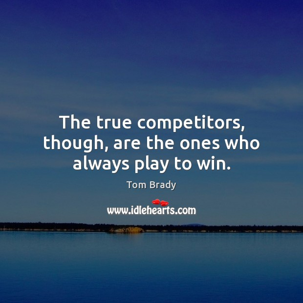 The true competitors, though, are the ones who always play to win. Image