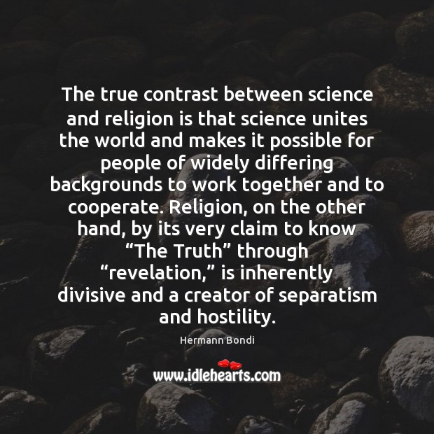 The true contrast between science and religion is that science unites the Cooperate Quotes Image