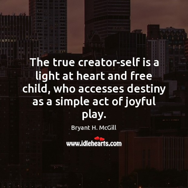 The true creator-self is a light at heart and free child, who Bryant H. McGill Picture Quote