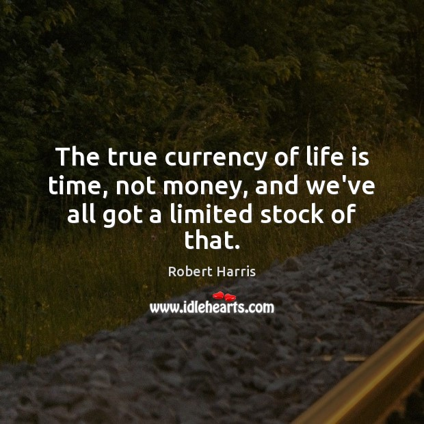 The true currency of life is time, not money, and we've all got a limited stock of that. Image