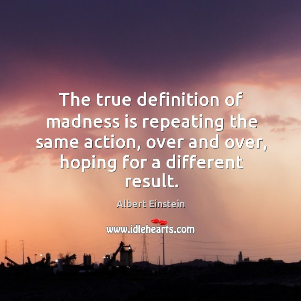 The true definition of madness is repeating the same action, over and Image