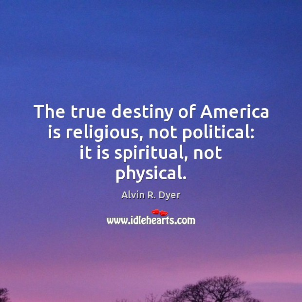 The true destiny of America is religious, not political: it is spiritual, not physical. Image
