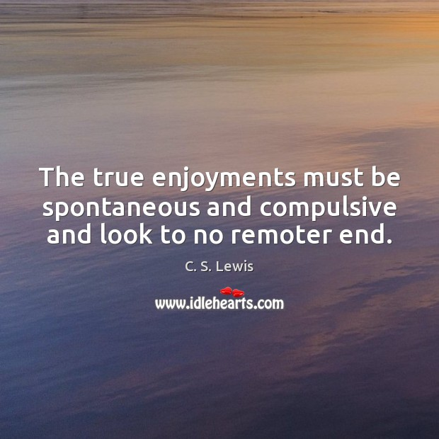 The true enjoyments must be spontaneous and compulsive and look to no remoter end. Image