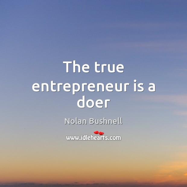 The true entrepreneur is a doer Nolan Bushnell Picture Quote