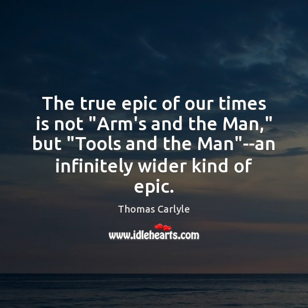 """The true epic of our times is not """"Arm's and the Man,"""" Thomas Carlyle Picture Quote"""