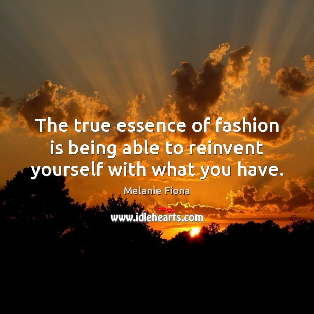 The true essence of fashion is being able to reinvent yourself with what you have. Fashion Quotes Image