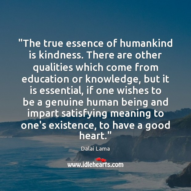"""""""The true essence of humankind is kindness. There are other qualities which Dalai Lama Picture Quote"""