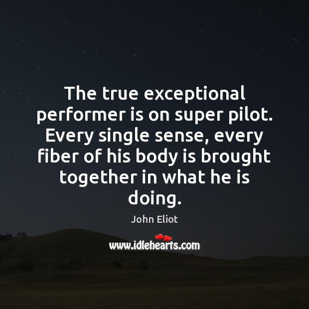 The true exceptional performer is on super pilot. Every single sense, every John Eliot Picture Quote