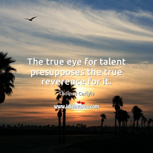 The true eye for talent presupposes the true reverence for it. Image