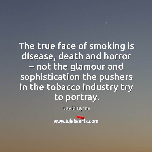 The true face of smoking is disease, death and horror – not the glamour and sophistication Smoking Quotes Image
