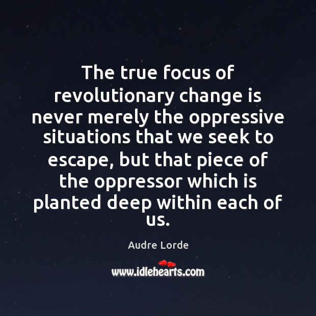 The true focus of revolutionary change is never merely the oppressive situations Audre Lorde Picture Quote