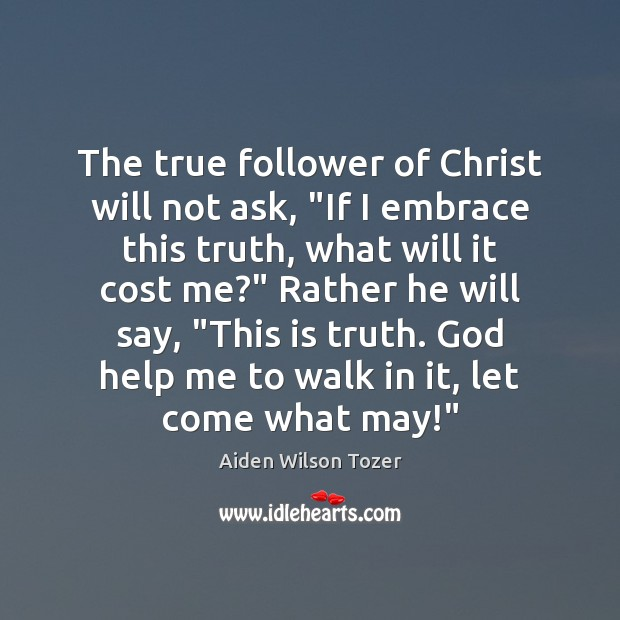 """The true follower of Christ will not ask, """"If I embrace this Aiden Wilson Tozer Picture Quote"""