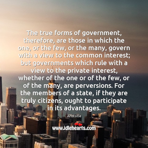 The true forms of government, therefore, are those in which the one, Aristotle Picture Quote