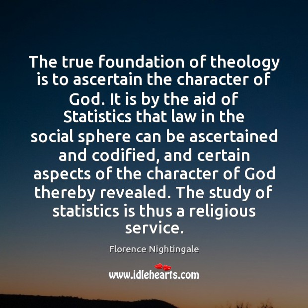 The true foundation of theology is to ascertain the character of God. Florence Nightingale Picture Quote