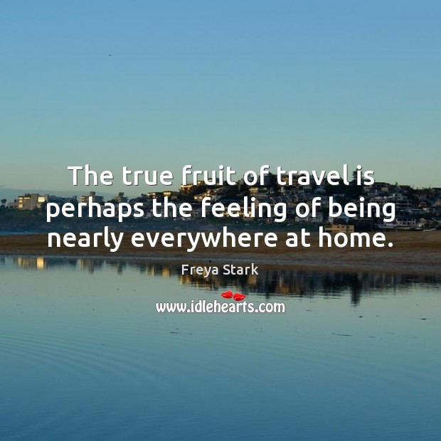 Image, The true fruit of travel is perhaps the feeling of being nearly everywhere at home.