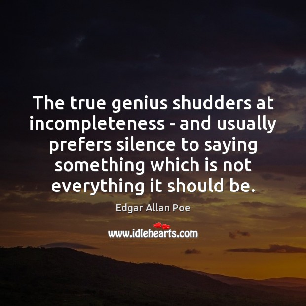 The true genius shudders at incompleteness – and usually prefers silence to Edgar Allan Poe Picture Quote