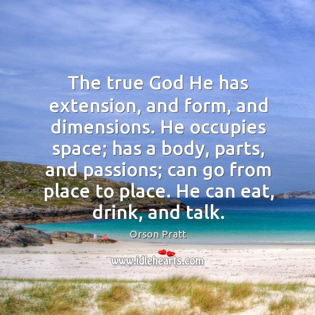 The true God he has extension, and form, and dimensions. Orson Pratt Picture Quote