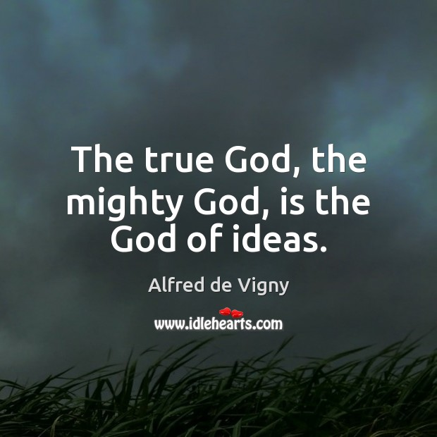 The true God, the mighty God, is the God of ideas. Alfred de Vigny Picture Quote