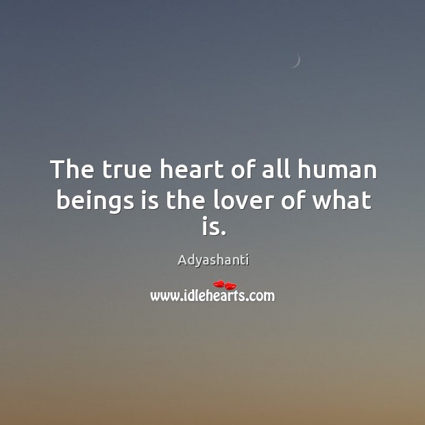 The true heart of all human beings is the lover of what is. Image