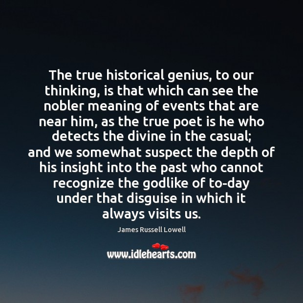 The true historical genius, to our thinking, is that which can see James Russell Lowell Picture Quote