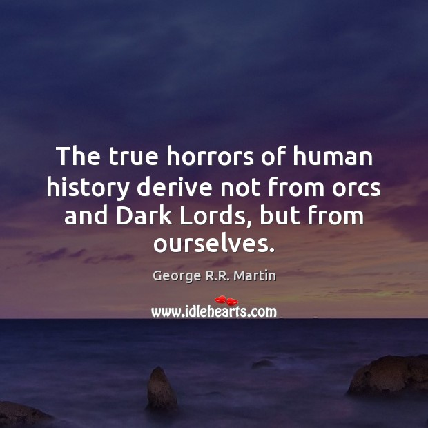 The true horrors of human history derive not from orcs and Dark Lords, but from ourselves. George R.R. Martin Picture Quote