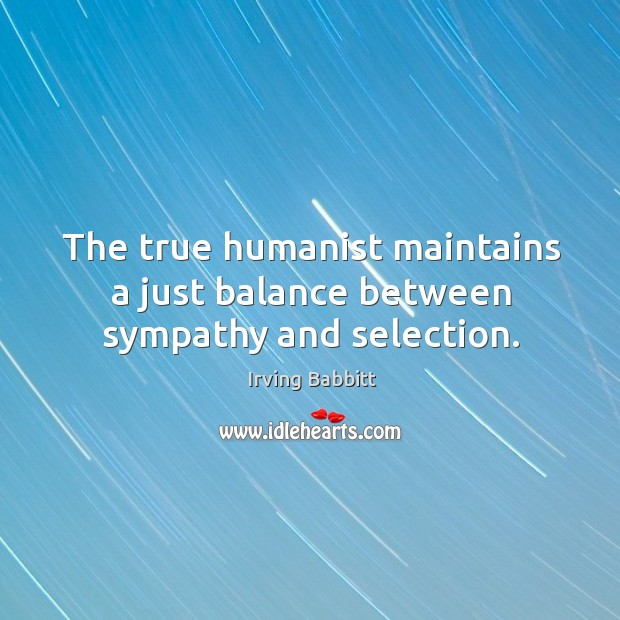 The true humanist maintains a just balance between sympathy and selection. Irving Babbitt Picture Quote