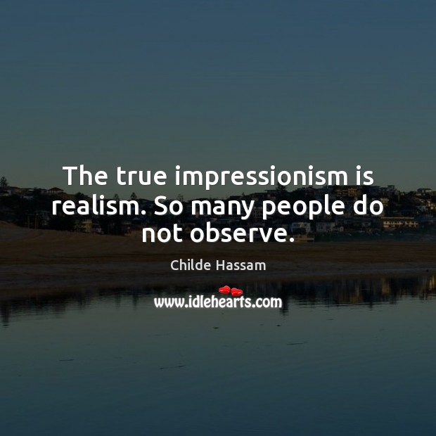 The true impressionism is realism. So many people do not observe. Image