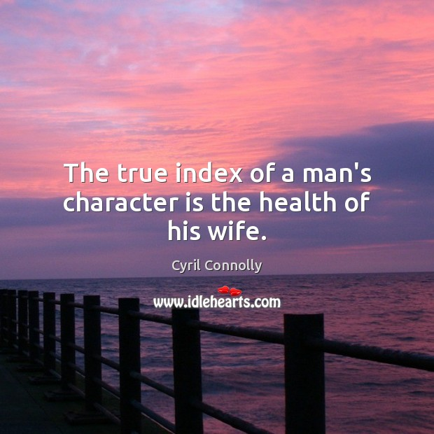The true index of a man's character is the health of his wife. Cyril Connolly Picture Quote