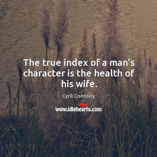 Image, The true index of a man's character is the health of his wife.