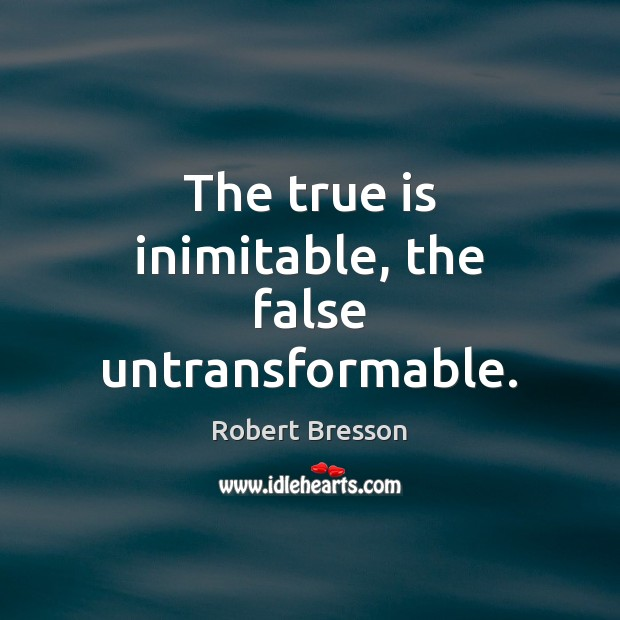 The true is inimitable, the false untransformable. Robert Bresson Picture Quote