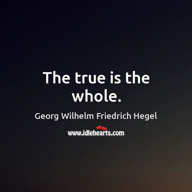 The true is the whole. Georg Wilhelm Friedrich Hegel Picture Quote