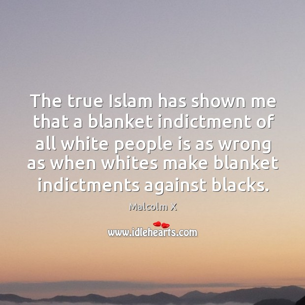 The true Islam has shown me that a blanket indictment of all Image