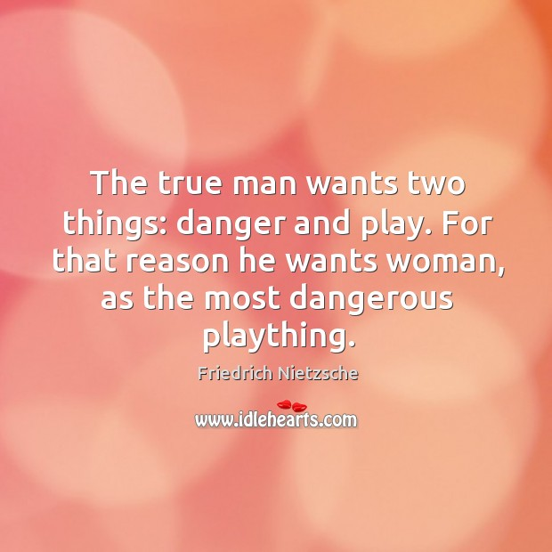 The true man wants two things: danger and play. For that reason he wants woman, as the most dangerous plaything. Image
