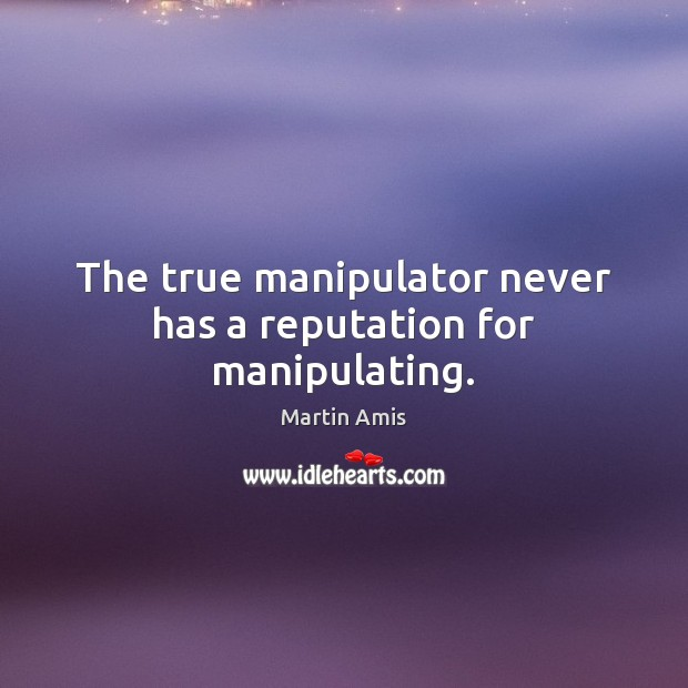 Image, The true manipulator never has a reputation for manipulating.