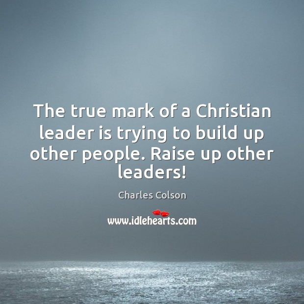 The true mark of a Christian leader is trying to build up Charles Colson Picture Quote