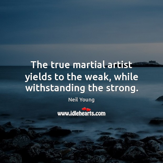 The true martial artist yields to the weak, while withstanding the strong. Neil Young Picture Quote