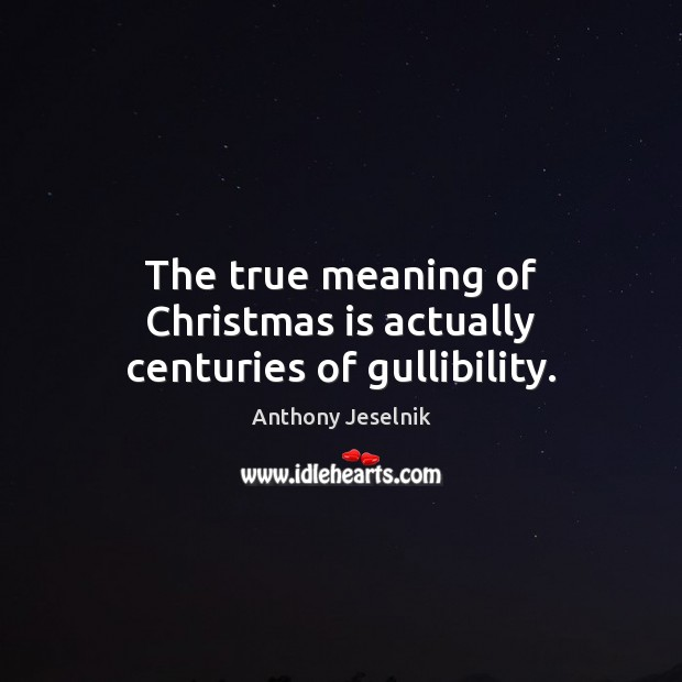 The true meaning of Christmas is actually centuries of gullibility. Christmas Quotes Image