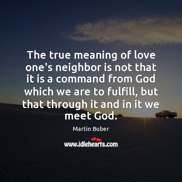 The true meaning of love one's neighbor is not that it is Martin Buber Picture Quote