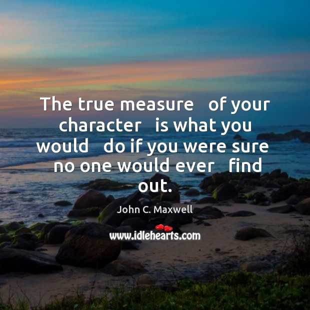 The true measure   of your character   is what you would   do if Image